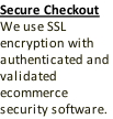 Secure Checkout We use SSL encryption with authenticated and validated ecommerce security software.